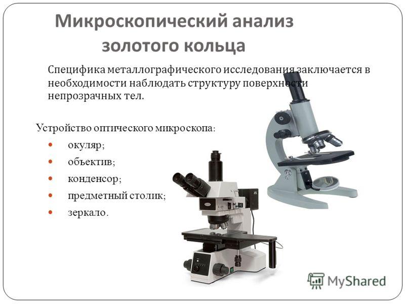 Специфика металлографического исследования заключается в необходимости наблюдать структуру поверхности непрозрачных тел. Устройство оптического микроскопа : окуляр ; объектив ; конденсор ; предметный столик ; зеркало. Микроскопический анализ золотого