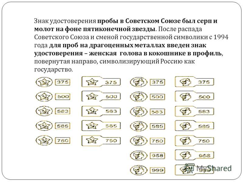 Знак удостоверения пробы в Советском Союзе был серп и молот на фоне пятиконечной звезды. После распада Советского Союза и сменой государственной символики с 1994 года для проб на драгоценных металлах введен знак удостоверения – женская голова в кокош
