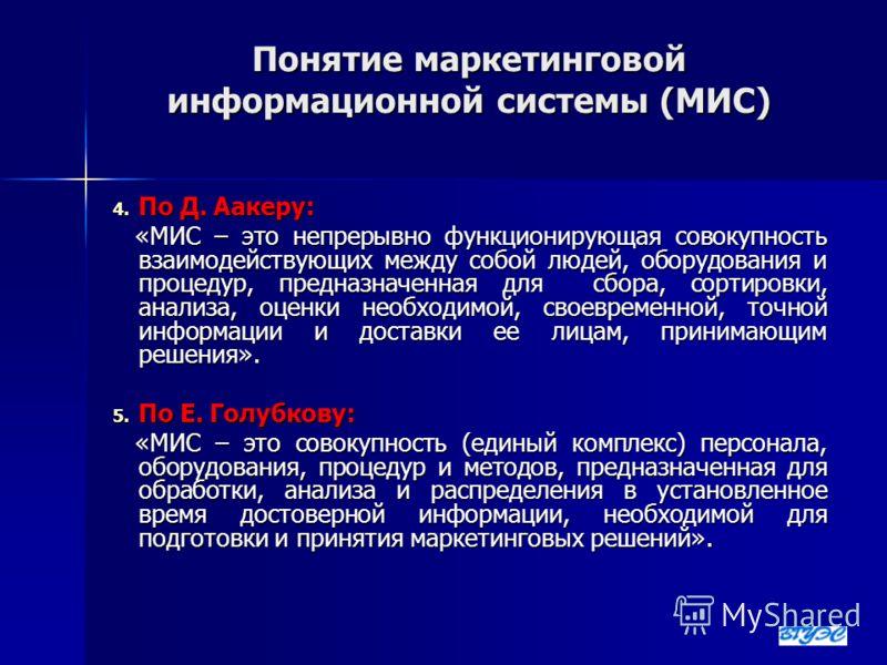Понятие маркетинговой информационной системы (МИС) 4. По Д. Аакеру: «МИС – это непрерывно функционирующая совокупность взаимодействующих между собой людей, оборудования и процедур, предназначенная для сбора, сортировки, анализа, оценки необходимой, с