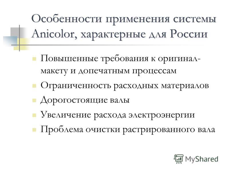 Особенности применения системы Anicolor, характерные для России Повышенные требования к оригинал- макету и допечатным процессам Ограниченность расходных материалов Дорогостоящие валы Увеличение расхода электроэнергии Проблема очистки растрированного