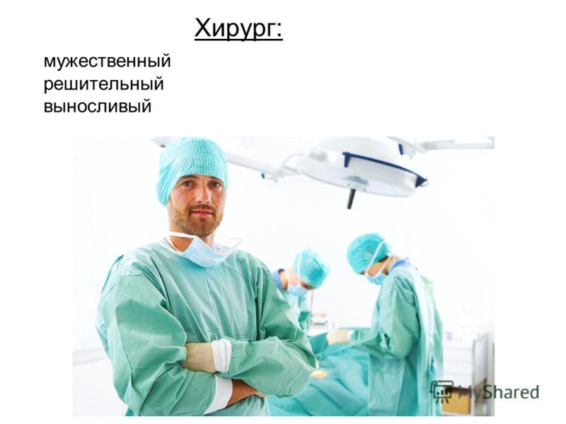 мужественный решительный выносливый Хирург: