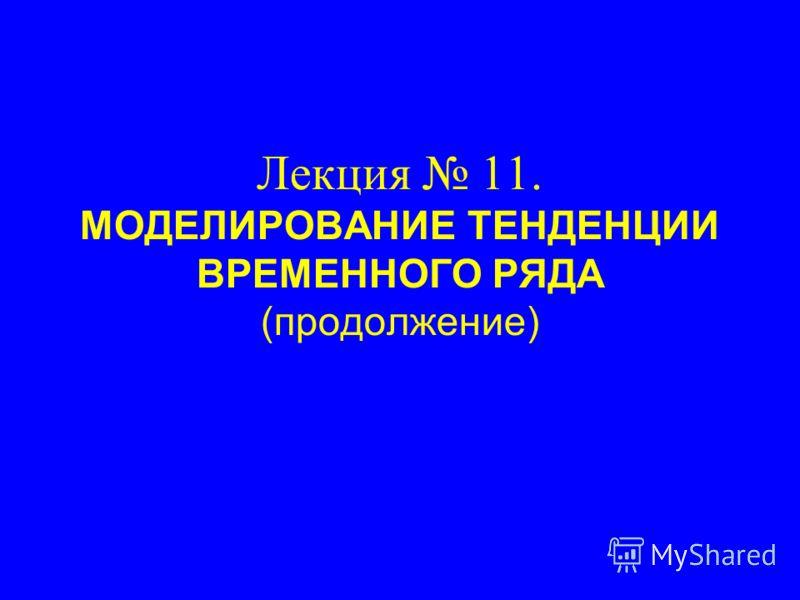 Лекция 11. МОДЕЛИРОВАНИЕ ТЕНДЕНЦИИ ВРЕМЕННОГО РЯДА (продолжение)