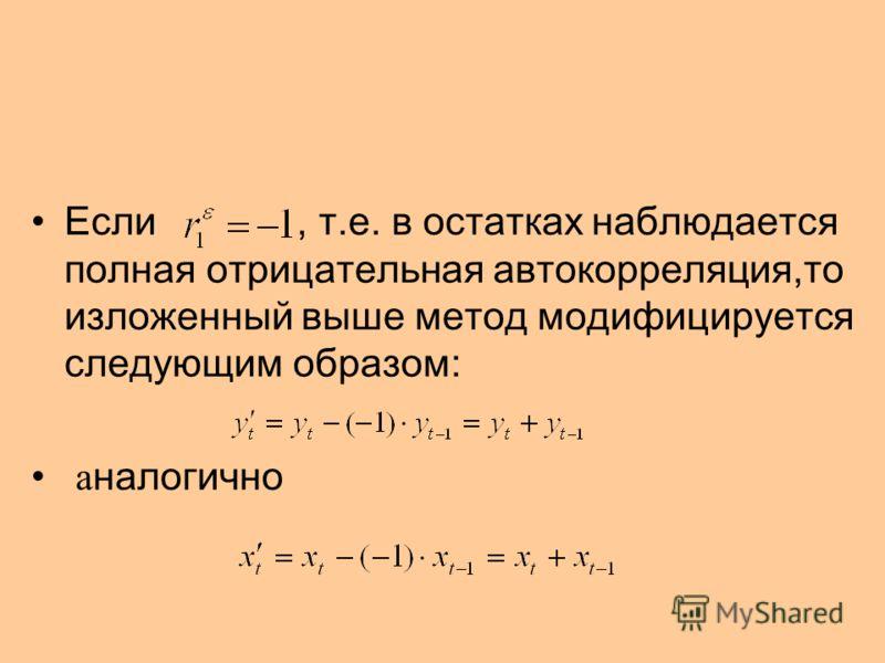 Если, т.е. в остатках наблюдается полная отрицательная автокорреляция,то изложенный выше метод модифицируется следующим образом: а налогично