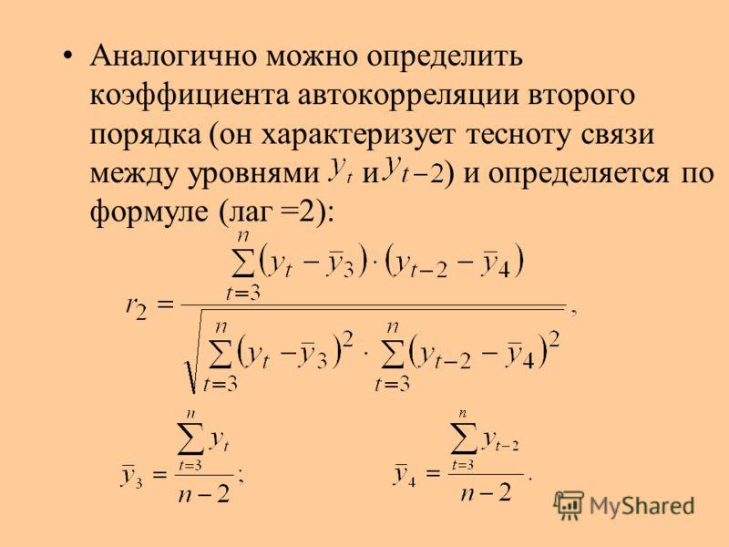Аналогично можно определить коэффициента автокорреляции второго порядка (он характеризует тесноту связи между уровнями и ) и определяется по формуле (лаг =2):
