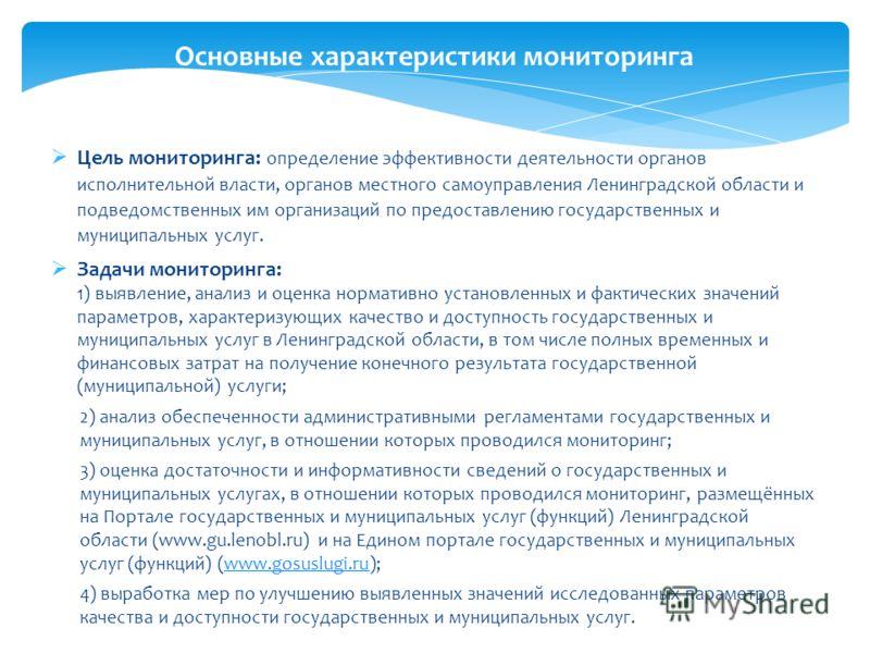 Цель мониторинга: определение эффективности деятельности органов исполнительной власти, органов местного самоуправления Ленинградской области и подведомственных им организаций по предоставлению государственных и муниципальных услуг. Задачи мониторинг