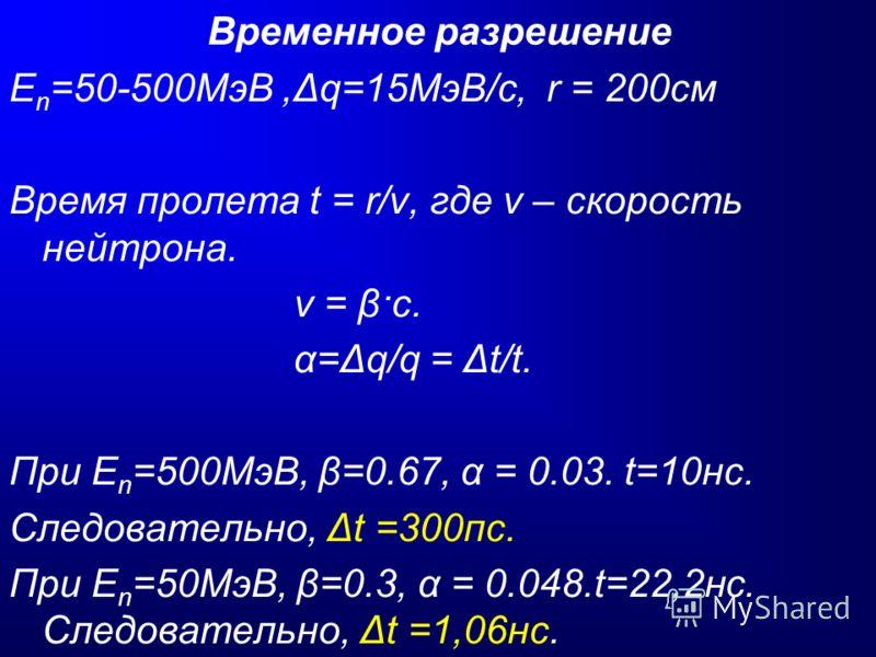 Временное разрешение Е n =50-500МэВ,Δq=15МэВ/с, r = 200см Время пролета t = r/v, где v – скорость нейтрона. v = β·c. α=Δq/q = Δt/t. При E n =500МэВ, β=0.67, α = 0.03. t=10нс. Следовательно, Δt =300пс. При E n =50МэВ, β=0.3, α = 0.048.t=22,2нс. Следов