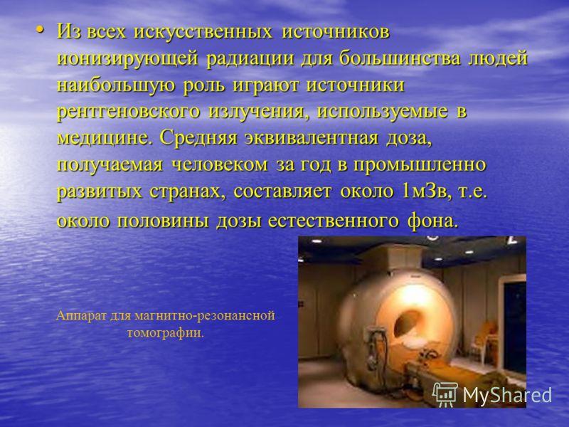 Из всех искусственных источников ионизирующей радиации для большинства людей наибольшую роль играют источники рентгеновского излучения, используемые в медицине. Средняя эквивалентная доза, получаемая человеком за год в промышленно развитых странах, с