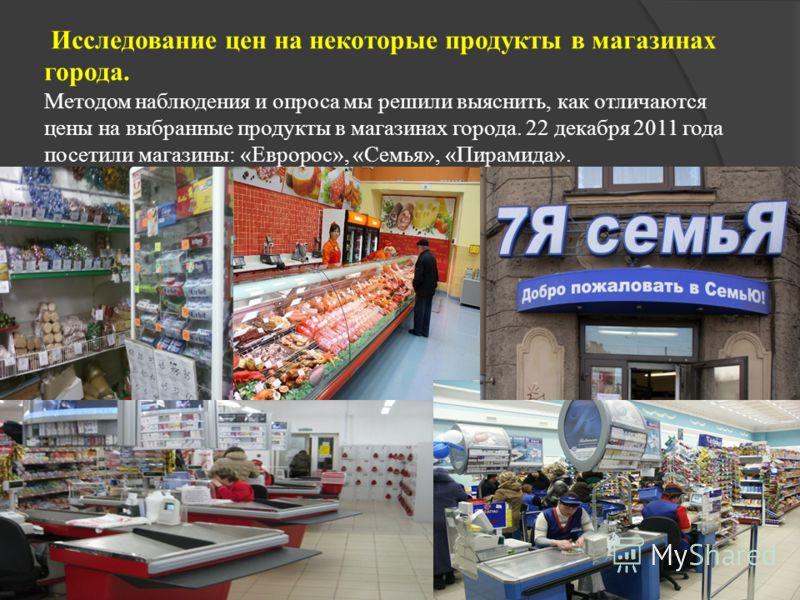 Исследование цен на некоторые продукты в магазинах города. Методом наблюдения и опроса мы решили выяснить, как отличаются цены на выбранные продукты в магазинах города. 22 декабря 2011 года посетили магазины: «Евророс», «Семья», «Пирамида».