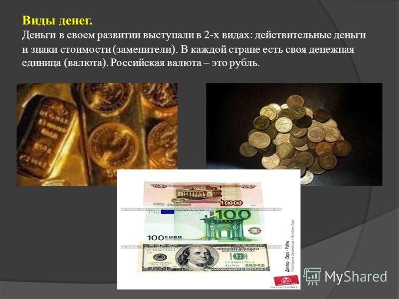 Виды денег. Деньги в своем развитии выступали в 2-х видах: действительные деньги и знаки стоимости (заменители ). В каждой стране есть своя денежная единица (валюта). Российская валюта – это рубль.