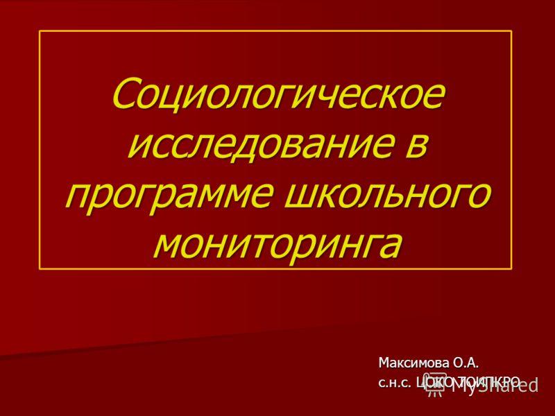 Максимова О.А. с.н.с. ЦОКО ТОИПКРО Социологическое исследование в программе школьного мониторинга