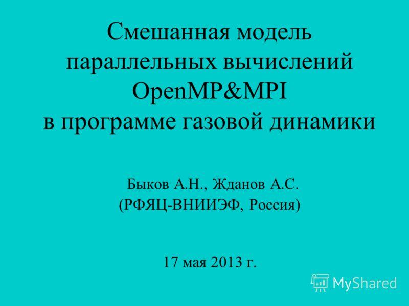 Смешанная модель параллельных вычислений OpenMP&MPI в программе газовой динамики Быков А.Н., Жданов А.С. (РФЯЦ-ВНИИЭФ, Россия) 17 мая 2013 г.