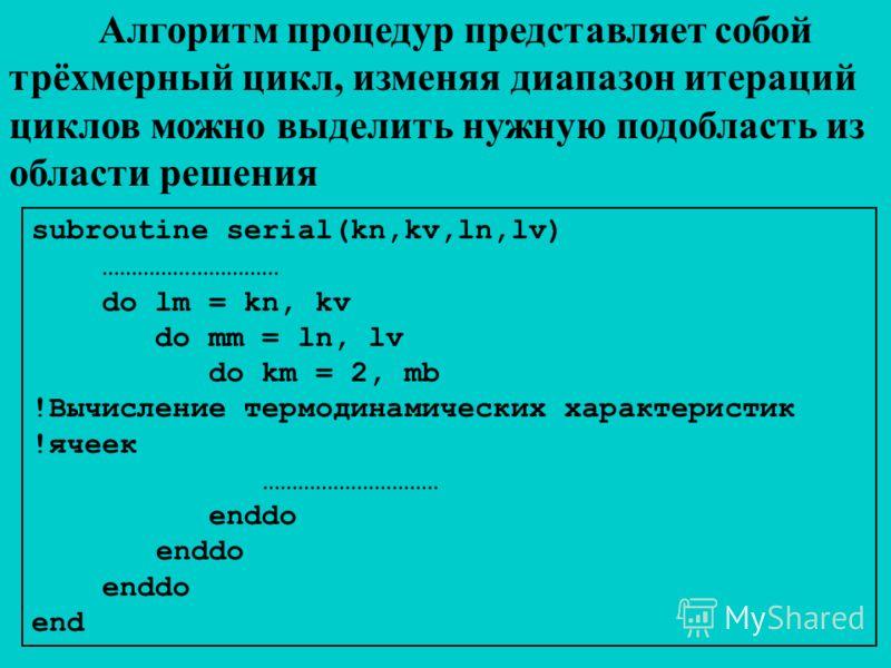 Алгоритм процедур представляет собой трёхмерный цикл, изменяя диапазон итераций циклов можно выделить нужную подобласть из области решения subroutine serial(kn,kv,ln,lv) ………………………… do lm = kn, kv do mm = ln, lv do km = 2, mb !Вычисление термодинамиче