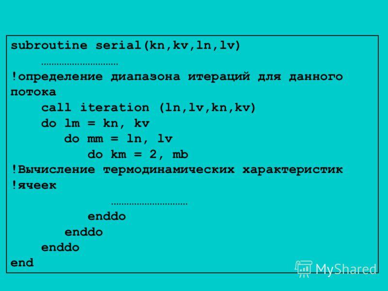 subroutine serial(kn,kv,ln,lv) ………………………… !определение диапазона итераций для данного потока call iteration (ln,lv,kn,kv) do lm = kn, kv do mm = ln, lv do km = 2, mb !Вычисление термодинамических характеристик !ячеек ………………………… enddo end