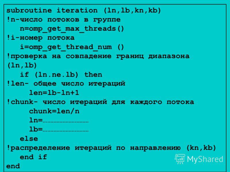 subroutine iteration (ln,lb,kn,kb) !n-число потоков в группе n=omp_get_max_threads() !i-номер потока i=omp_get_thread_num () !проверка на совпадение границ диапазона (ln,lb) if (ln.ne.lb) then !len- общее число итераций len=lb-ln+1 !chunk- число итер