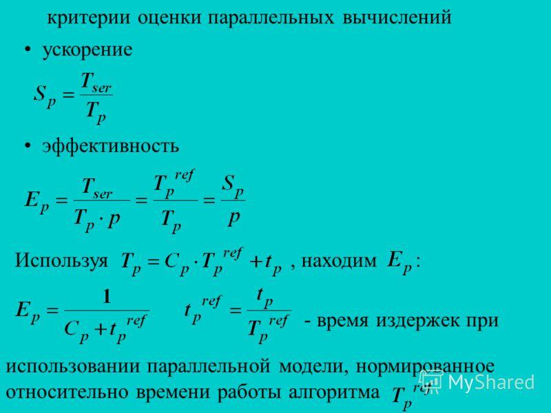 критерии оценки параллельных вычислений ускорение эффективность Используя, находим : - время издержек при использовании параллельной модели, нормированное относительно времени работы алгоритма
