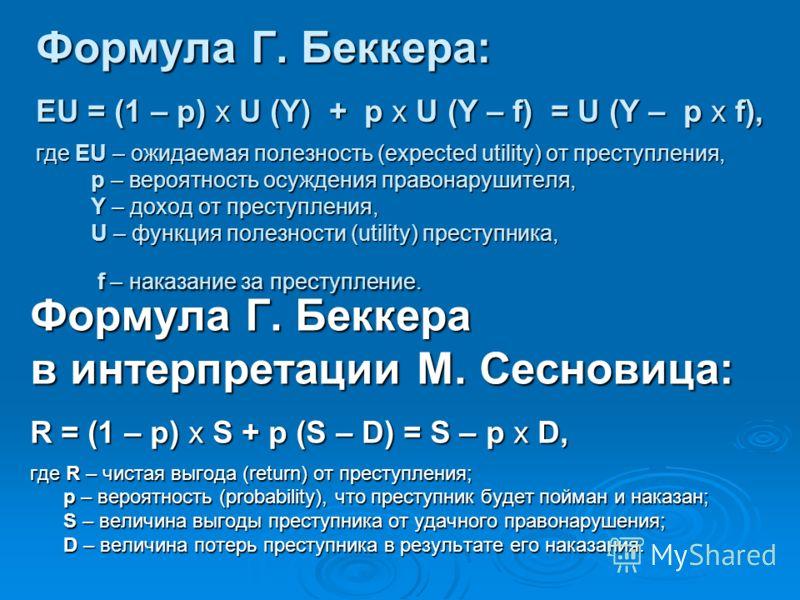 Формула Г. Беккера: EU = (1 – p) x U (Y) + p x U (Y – f) = U (Y – p x f), где EU – ожидаемая полезность (expected utility) от преступления, р – вероятность осуждения правонарушителя, Y – доход от преступления, U – функция полезности (utility) преступ