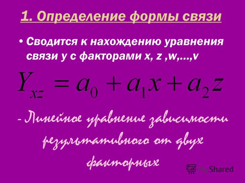 1. Определение формы связи Сводится к нахождению уравнения связи y с факторами x, z,w,…,v - Линейное уравнение зависимости результативного от двух факторных