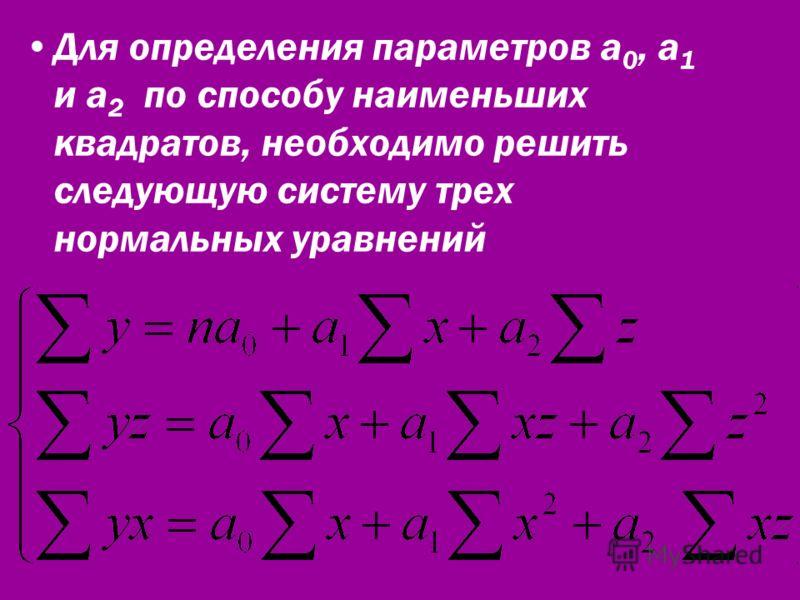 Для определения параметров а 0, а 1 и а 2 по способу наименьших квадратов, необходимо решить следующую систему трех нормальных уравнений
