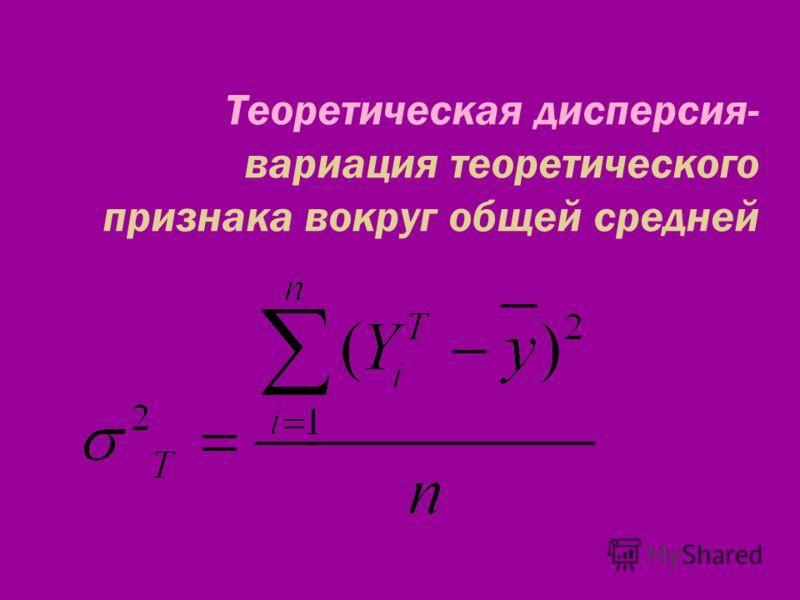 Теоретическая дисперсия- вариация теоретического признака вокруг общей средней