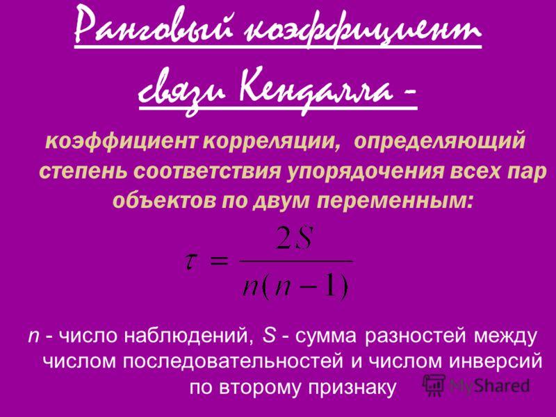 Ранговый коэффициент связи Кендалла - коэффициент корреляции, определяющий степень соответствия упорядочения всех пар объектов по двум переменным: n - число наблюдений, S - сумма разностей между числом последовательностей и числом инверсий по второму