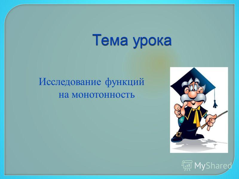Тема урока Исследование функций на монотонность