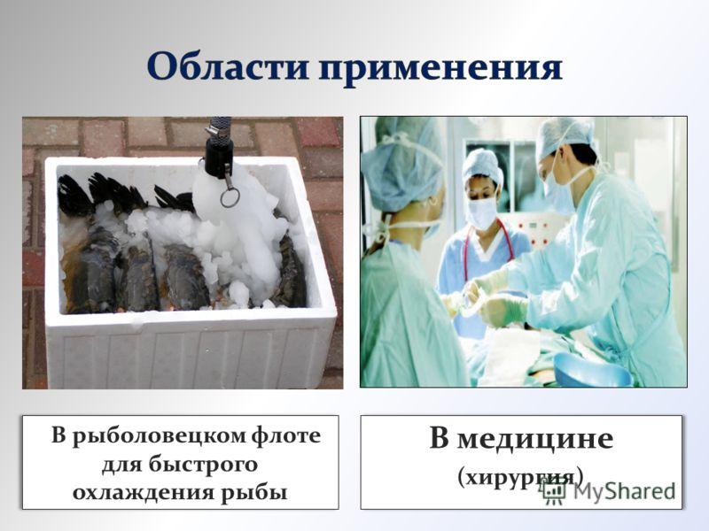 В рыболовецком флоте для быстрого охлаждения рыбы В медицине (хирургия) В медицине (хирургия)