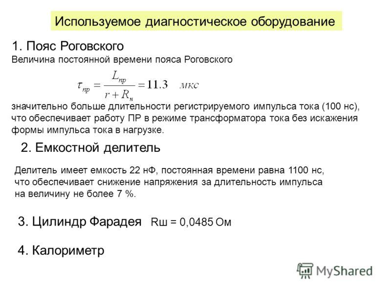 1.Пояс Роговского Величина постоянной времени пояса Роговского значительно больше длительности регистрируемого импульса тока (100 нс), что обеспечивает работу ПР в режиме трансформатора тока без искажения формы импульса тока в нагрузке. Используемое