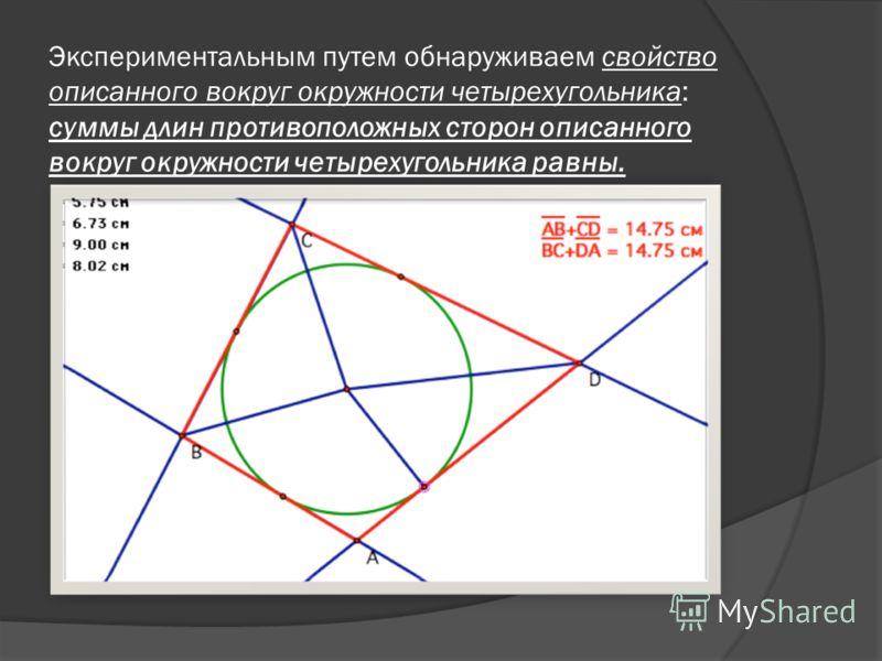 Экспериментальным путем обнаруживаем свойство описанного вокруг окружности четырехугольника: суммы длин противоположных сторон описанного вокруг окружности четырехугольника равны.