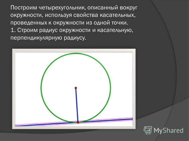 Построим четырехугольник, описанный вокруг окружности, используя свойства касательных, проведенных к окружности из одной точки. 1. Строим радиус окружности и касательную, перпендикулярную радиусу.