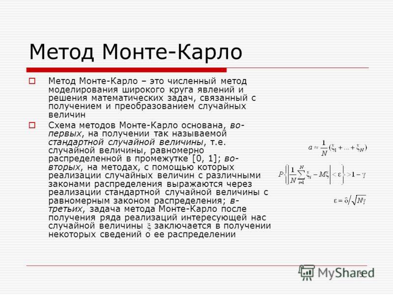 5 Метод Монте-Карло Метод Mонте-Карло – это численный метод моделирования широкого круга явлений и решения математических задач, связанный с получением и преобразованием случайных величин Схема методов Монте-Карло основана, во- первых, на получении т