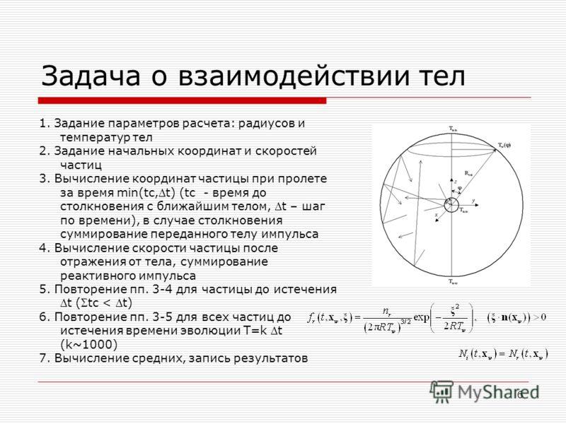 6 Задача о взаимодействии тел 1. Задание параметров расчета: радиусов и температур тел 2. Задание начальных координат и скоростей частиц 3. Вычисление координат частицы при пролете за время min(tc,t) (tc - время до столкновения с ближайшим телом, t –