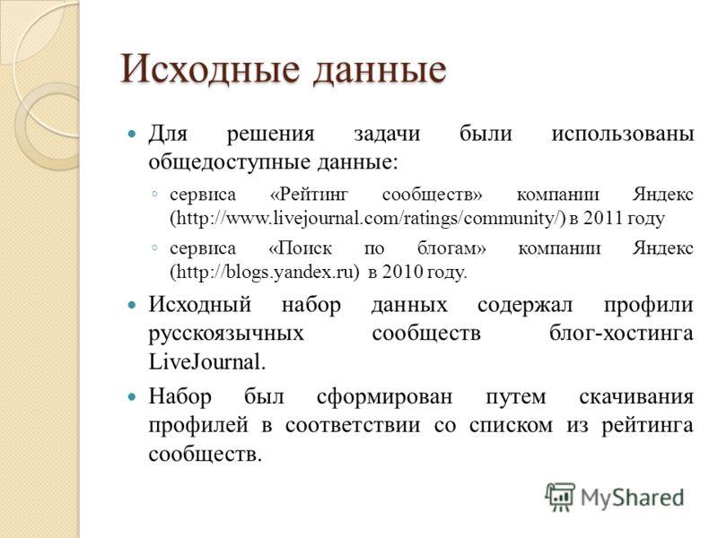Исходные данные Для решения задачи были использованы общедоступные данные: сервиса «Рейтинг сообществ» компании Яндекс (http://www.livejournal.com/ratings/community/) в 2011 году сервиса «Поиск по блогам» компании Яндекс (http://blogs.yandex.ru) в 20