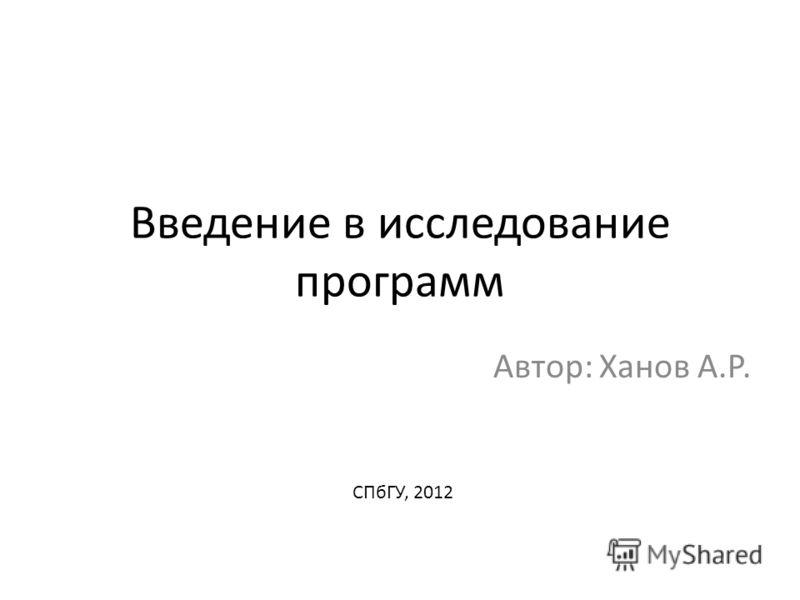 Введение в исследование программ Автор: Ханов А.Р. СПбГУ, 2012
