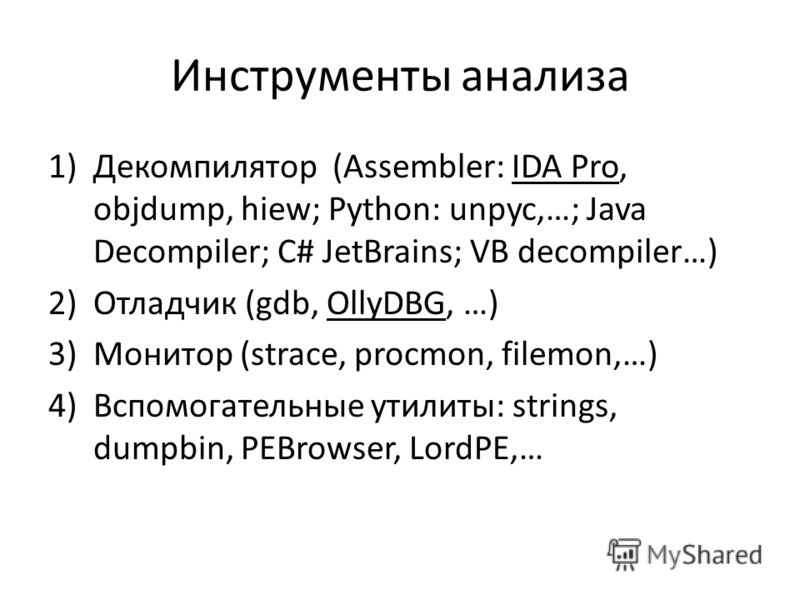 Инструменты анализа 1)Декомпилятор (Assembler: IDA Pro, objdump, hiew; Python: unpyc,…; Java Decompiler; C# JetBrains; VB decompiler…) 2)Отладчик (gdb, OllyDBG, …) 3)Монитор (strace, procmon, filemon,…) 4)Вспомогательные утилиты: strings, dumpbin, PE