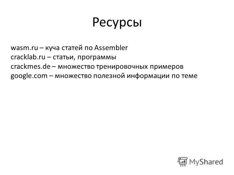 Ресурсы wasm.ru – куча статей по Assembler cracklab.ru – статьи, программы crackmes.de – множество тренировочных примеров google.com – множество полезной информации по теме