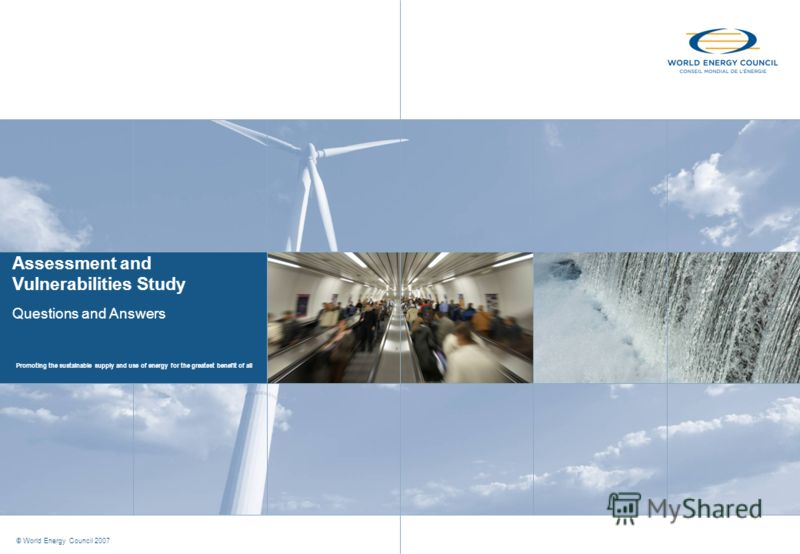 Promoting the sustainable supply and use of energy for the greatest benefit of all © World Energy Council 2007 Assessment and Vulnerabilities Study Questions and Answers