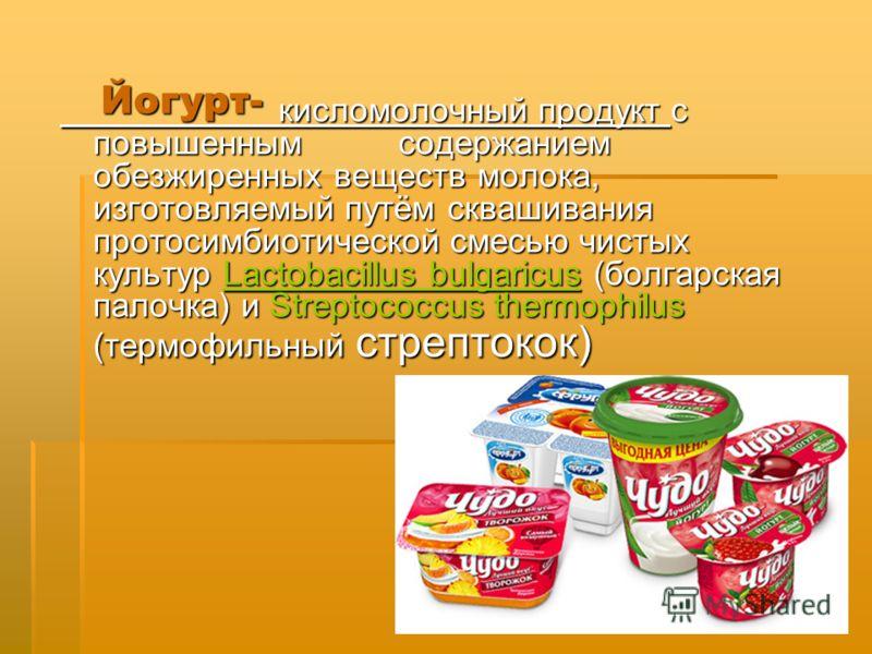 Йогурт- кисломолочный продукт с повышенным содержанием обезжиренных веществ молока, изготовляемый путём сквашивания протосимбиотической смесью чистых культур Lactobacillus bulgaricus (болгарская палочка) и Streptococcus thermophilus (термофильный стр