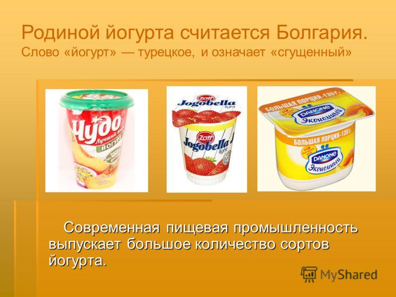 Современная пищевая промышленность выпускает большое количество сортов йогурта. Современная пищевая промышленность выпускает большое количество сортов йогурта. Родиной йогурта считается Болгария. Слово «йогурт» турецкое, и означает «сгущенный»
