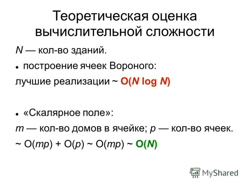 Теоретическая оценка вычислительной сложности N кол-во зданий. построение ячеек Вороного: лучшие реализации ~ O(N log N) «Скалярное поле»: m кол-во домов в ячейке; p кол-во ячеек. ~ O(mp) + O(p) ~ O(mp) ~ O(N)