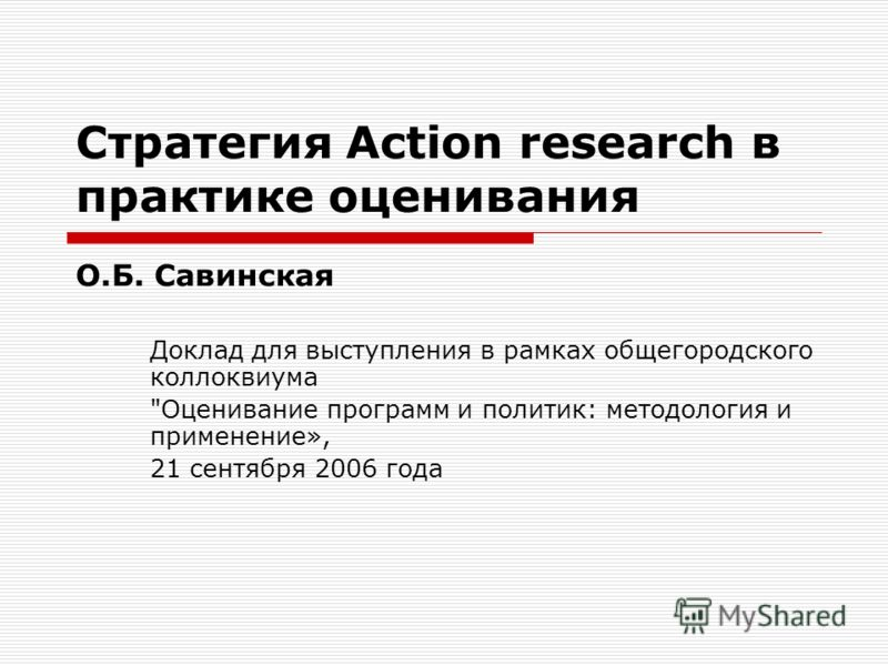 Стратегия Action research в практике оценивания О.Б. Савинская Доклад для выступления в рамках общегородского коллоквиума Оценивание программ и политик: методология и применение», 21 сентября 2006 года