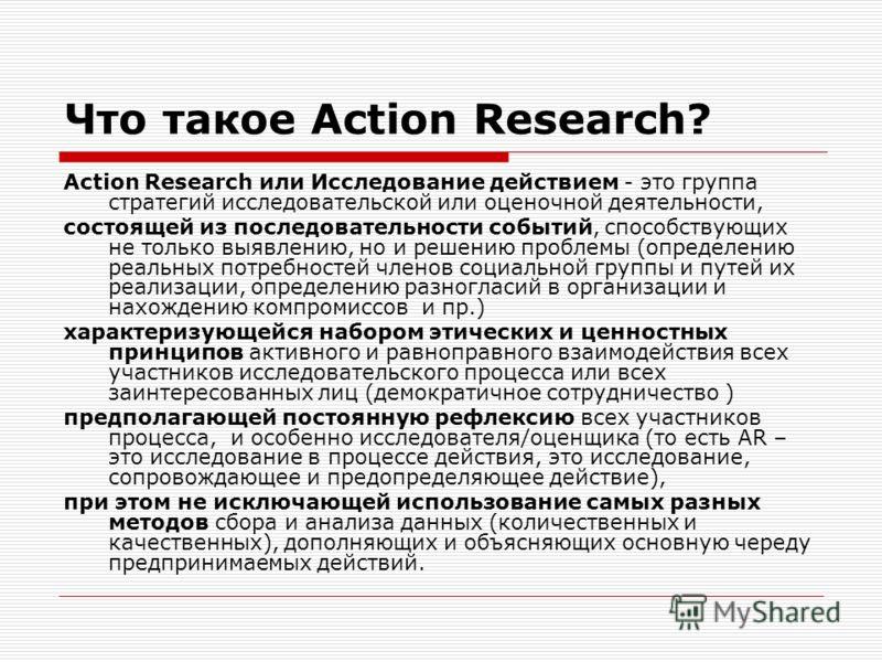 Что такое Action Research? Action Research или Исследование действием - это группа стратегий исследовательской или оценочной деятельности, состоящей из последовательности событий, способствующих не только выявлению, но и решению проблемы (определению