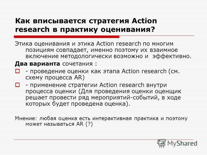 Как вписывается стратегия Action research в практику оценивания? Этика оценивания и этика Action research по многим позициям совпадает, именно поэтому их взаимное включение методологически возможно и эффективно. Два варианта сочетания : - проведение