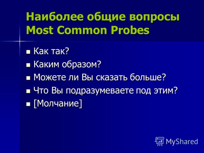 Наиболее общие вопросы Most Common Probes Как так? Как так? Каким образом? Каким образом? Можете ли Вы сказать больше? Можете ли Вы сказать больше? Что Вы подразумеваете под этим? Что Вы подразумеваете под этим? [Молчание] [Молчание]