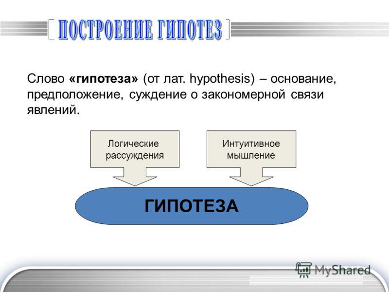Слово «гипотеза» (от лат. hypothesis) – основание, предположение, суждение о закономерной связи явлений. Логические рассуждения Интуитивное мышление ГИПОТЕЗА
