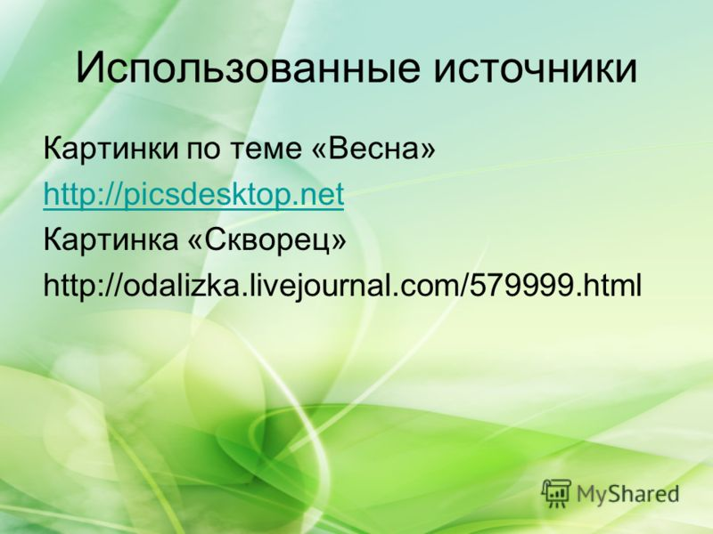Использованные источники Картинки по теме «Весна» http://picsdesktop.net Картинка «Скворец» http://odalizka.livejournal.com/579999.html