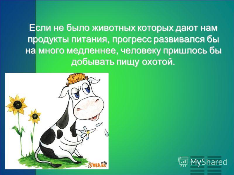 Если не было животных которых дают нам продукты питания, прогресс развивался бы на много медленнее, человеку пришлось бы добывать пищу охотой.