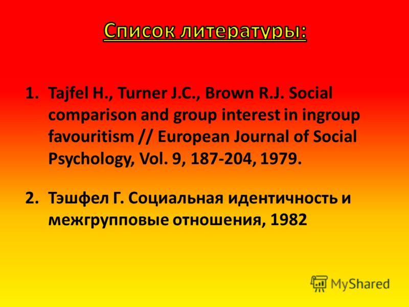 1.Tajfel H., Turner J.C., Brown R.J. Social comparison and group interest in ingroup favouritism // European Journal of Social Psychology, Vol. 9, 187-204, 1979. 2.Тэшфел Г. Социальная идентичность и межгрупповые отношения, 1982