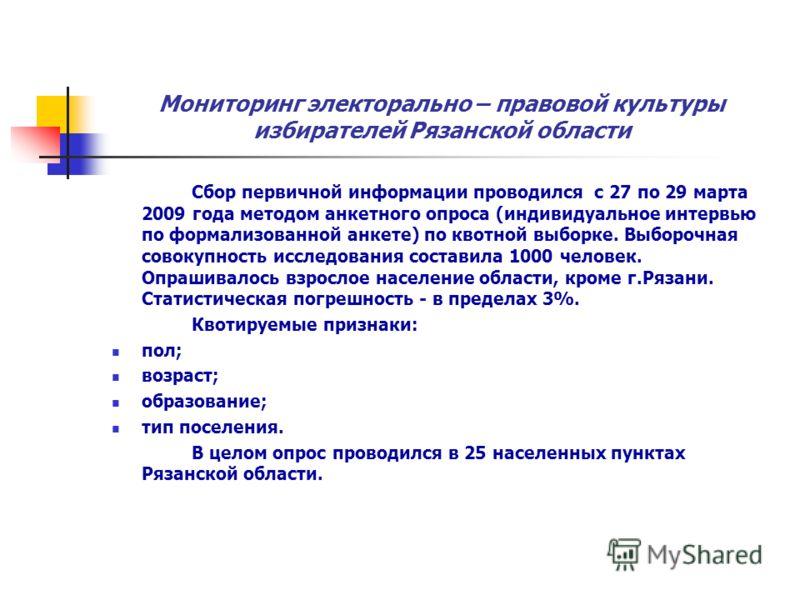 Мониторинг электорально – правовой культуры избирателей Рязанской области Сбор первичной информации проводился с 27 по 29 марта 2009 года методом анкетного опроса (индивидуальное интервью по формализованной анкете) по квотной выборке. Выборочная сово