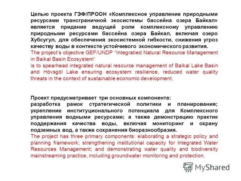 Целью проекта ГЭФ/ПРООН «Комплексное управление природными ресурсами трансграничной экосистемы бассейна озера Байкал» является придание ведущей роли комплексному управлению природными ресурсами бассейна озера Байкал, включая озеро Хубсугул, для обесп