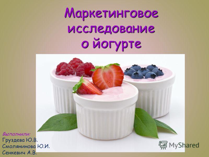 Маркетинговое исследование о йогурте Выполнили: Груздева Ю.В. Смолянинова Ю.И. Сенкевич А.В.